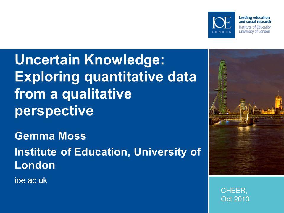 ioe.ac.uk Uncertain Knowledge: Exploring quantitative data from a qualitative perspective Gemma Moss Institute of Education, University of London CHEER, Oct 2013