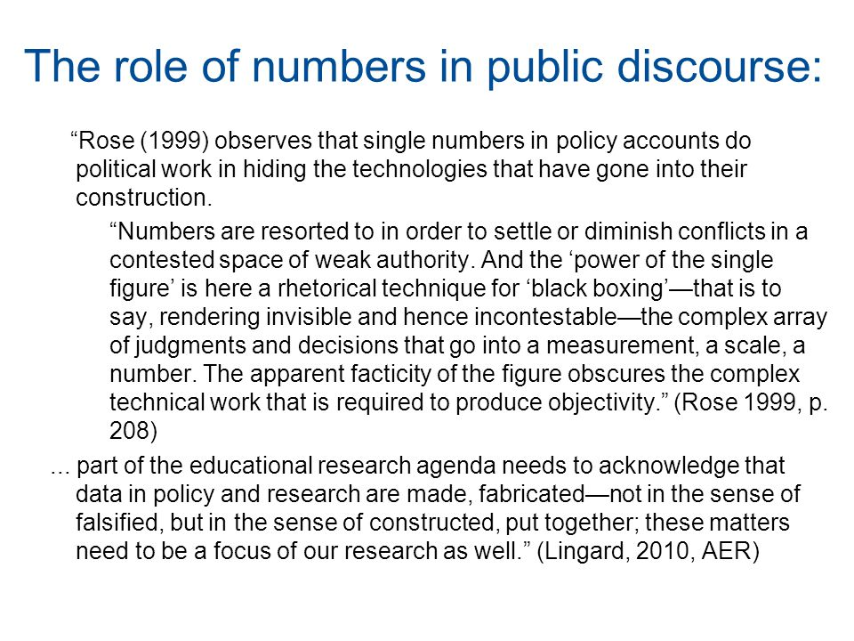 The role of numbers in public discourse: Rose (1999) observes that single numbers in policy accounts do political work in hiding the technologies that have gone into their construction.