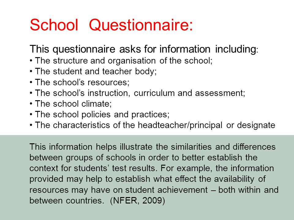 This questionnaire asks for information including : The structure and organisation of the school; The student and teacher body; The school's resources; The school's instruction, curriculum and assessment; The school climate; The school policies and practices; The characteristics of the headteacher/principal or designate This information helps illustrate the similarities and differences between groups of schools in order to better establish the context for students' test results.