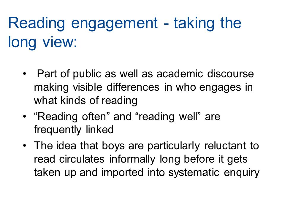 Part of public as well as academic discourse making visible differences in who engages in what kinds of reading Reading often and reading well are frequently linked The idea that boys are particularly reluctant to read circulates informally long before it gets taken up and imported into systematic enquiry Reading engagement - taking the long view: