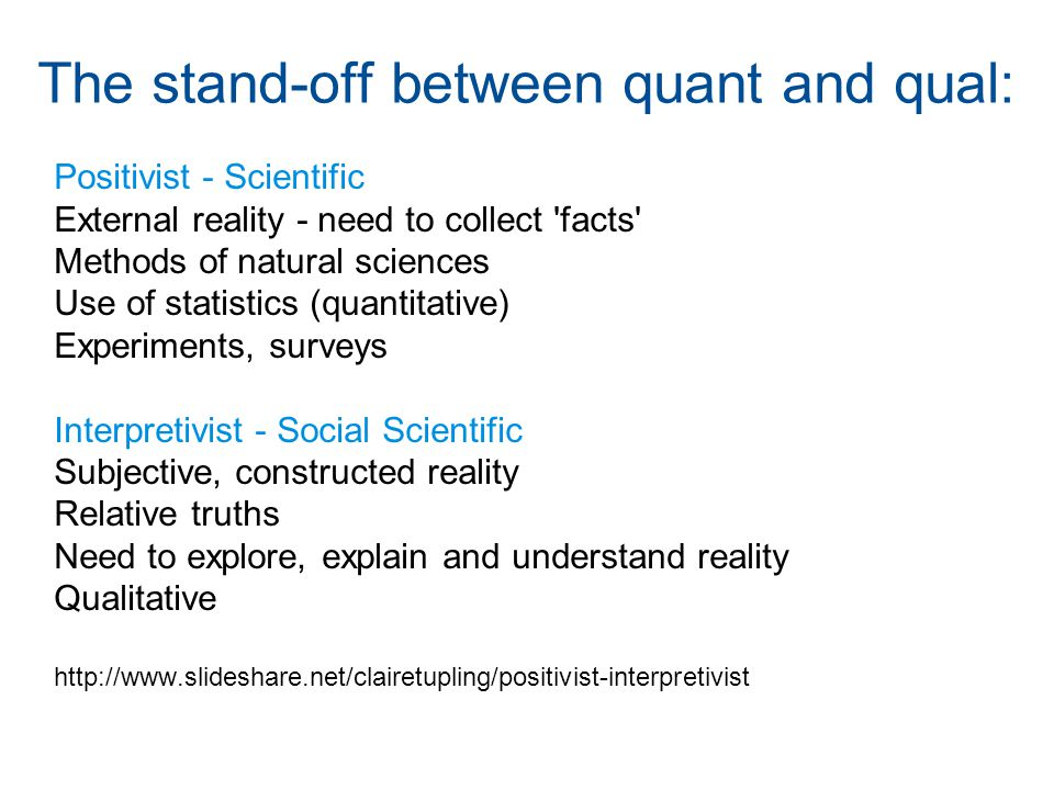 The stand-off between quant and qual: Positivist - Scientific External reality - need to collect facts Methods of natural sciences Use of statistics (quantitative) Experiments, surveys Interpretivist - Social Scientific Subjective, constructed reality Relative truths Need to explore, explain and understand reality Qualitative http://www.slideshare.net/clairetupling/positivist-interpretivist