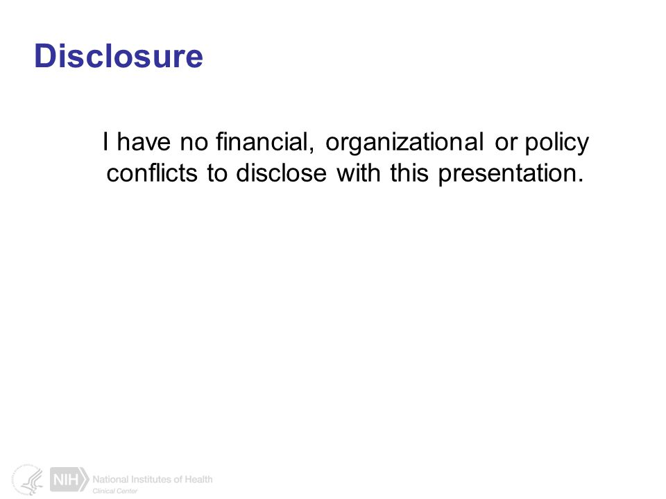 Disclosure I have no financial, organizational or policy conflicts to disclose with this presentation.