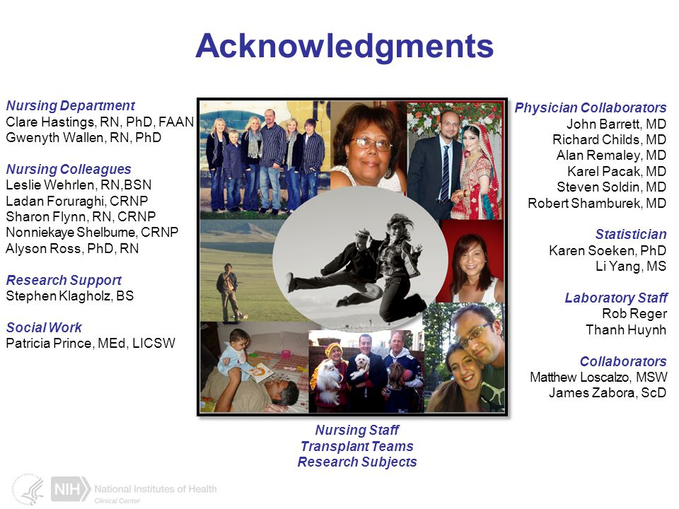 Acknowledgments Nursing Department Clare Hastings, RN, PhD, FAAN Gwenyth Wallen, RN, PhD Nursing Colleagues Leslie Wehrlen, RN,BSN Ladan Foruraghi, CRNP Sharon Flynn, RN, CRNP Nonniekaye Shelburne, CRNP Alyson Ross, PhD, RN Research Support Stephen Klagholz, BS Social Work Patricia Prince, MEd, LICSW Physician Collaborators John Barrett, MD Richard Childs, MD Alan Remaley, MD Karel Pacak, MD Steven Soldin, MD Robert Shamburek, MD Statistician Karen Soeken, PhD Li Yang, MS Laboratory Staff Rob Reger Thanh Huynh Collaborators Matthew Loscalzo, MSW James Zabora, ScD Nursing Staff Transplant Teams Research Subjects
