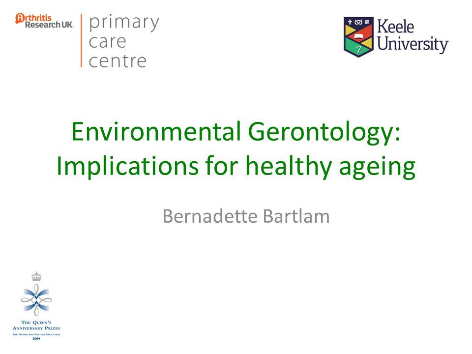 Environmental Gerontology: Implications for healthy ageing Bernadette Bartlam
