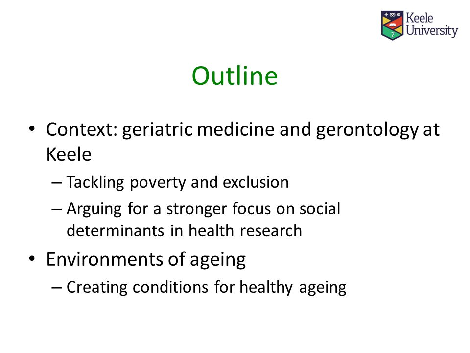 Context: geriatric medicine and gerontology at Keele – Tackling poverty and exclusion – Arguing for a stronger focus on social determinants in health research Environments of ageing – Creating conditions for healthy ageing Outline
