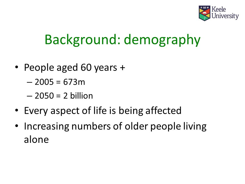 Background: demography People aged 60 years + – 2005 = 673m – 2050 = 2 billion Every aspect of life is being affected Increasing numbers of older people living alone