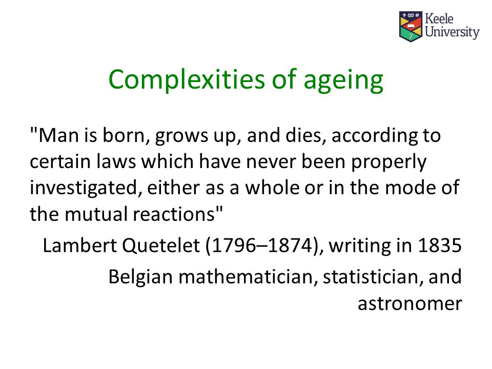 Complexities of ageing Man is born, grows up, and dies, according to certain laws which have never been properly investigated, either as a whole or in the mode of the mutual reactions Lambert Quetelet (1796–1874), writing in 1835 Belgian mathematician, statistician, and astronomer
