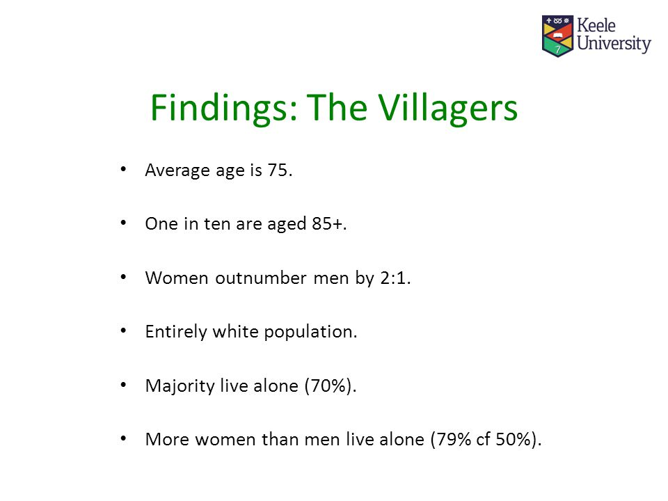 Findings: The Villagers Average age is 75. One in ten are aged 85+.