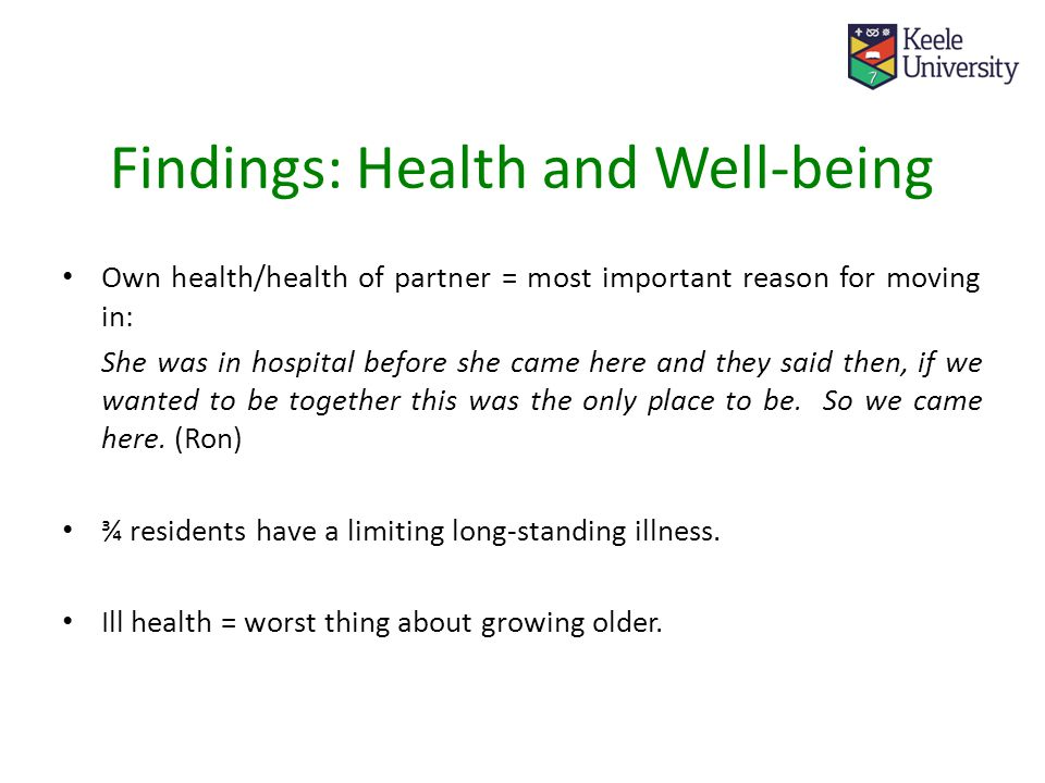 Findings: Health and Well-being Own health/health of partner = most important reason for moving in: She was in hospital before she came here and they said then, if we wanted to be together this was the only place to be.