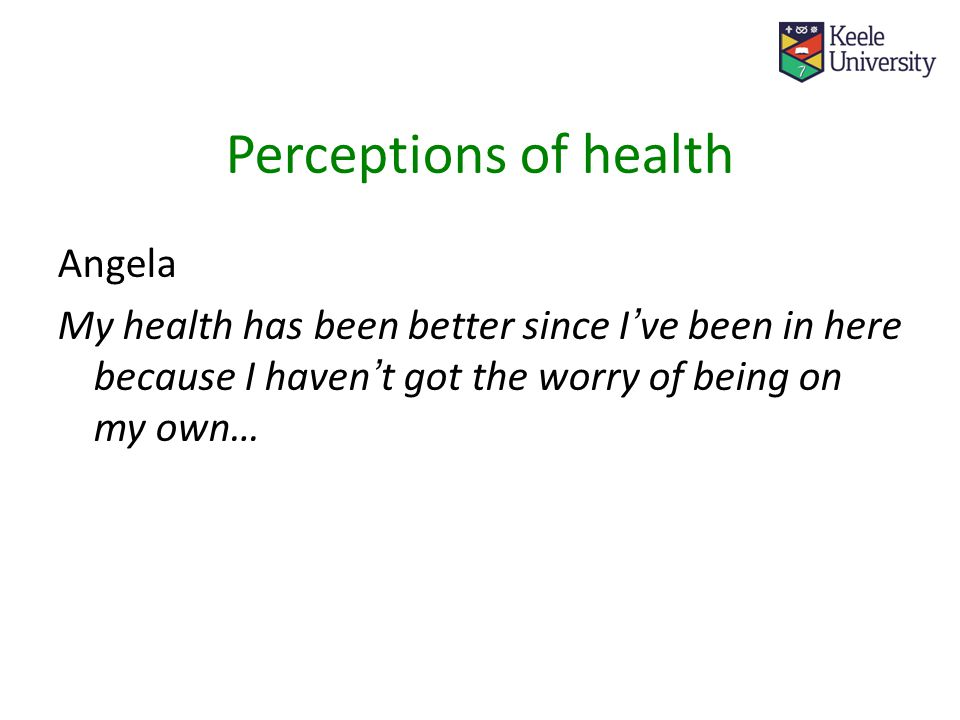 Perceptions of health Angela My health has been better since I ' ve been in here because I haven ' t got the worry of being on my own…
