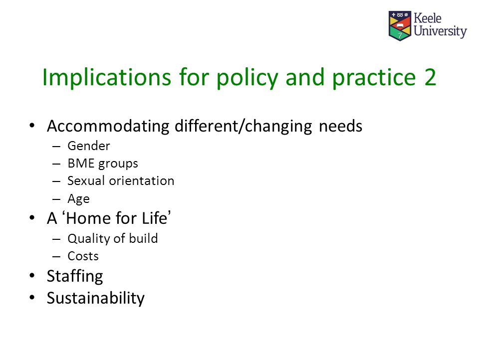 Implications for policy and practice 2 Accommodating different/changing needs – Gender – BME groups – Sexual orientation – Age A ' Home for Life ' – Quality of build – Costs Staffing Sustainability