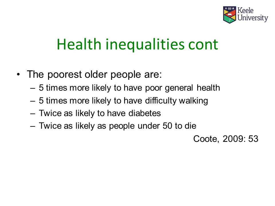 Health inequalities cont The poorest older people are: –5 times more likely to have poor general health –5 times more likely to have difficulty walking –Twice as likely to have diabetes –Twice as likely as people under 50 to die Coote, 2009: 53