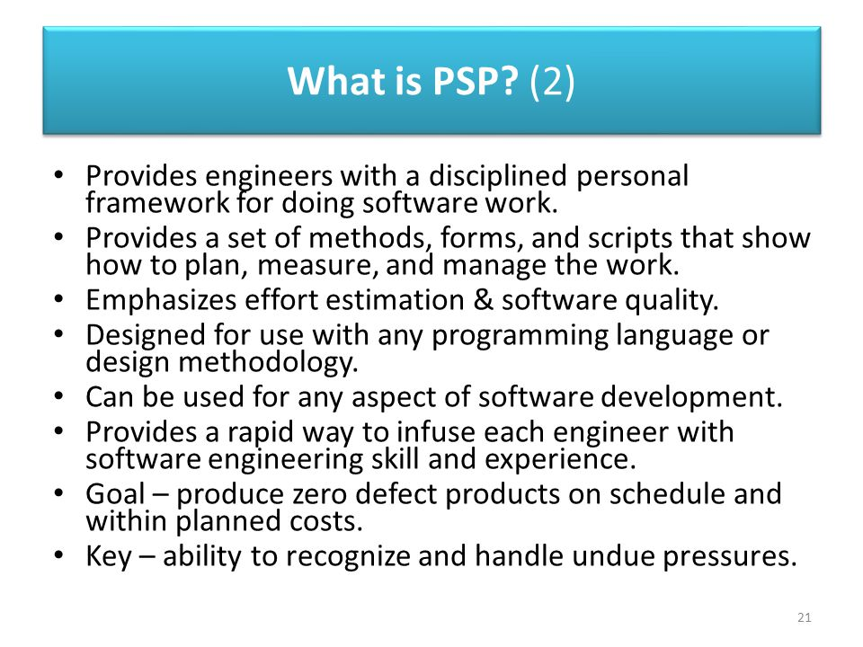 What is PSP? (2) 21 Provides engineers with a disciplined personal framework for doing software work. Provides a set of methods, forms, and scripts th