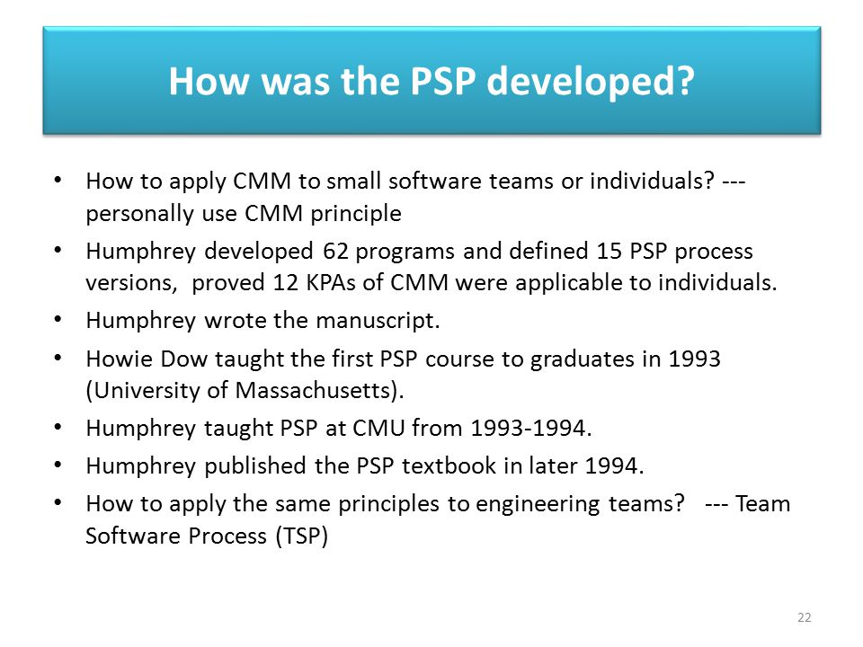 How was the PSP developed? 22 How to apply CMM to small software teams or individuals? --- personally use CMM principle Humphrey developed 62 programs