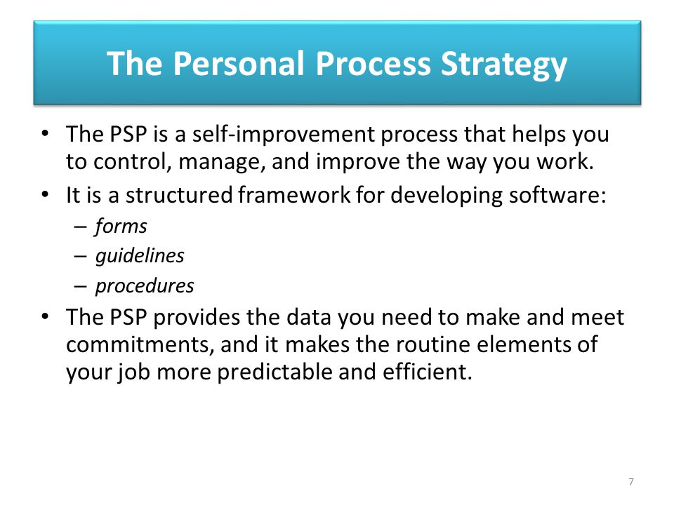 The Personal Process Strategy The PSP is a self-improvement process that helps you to control, manage, and improve the way you work. It is a structure