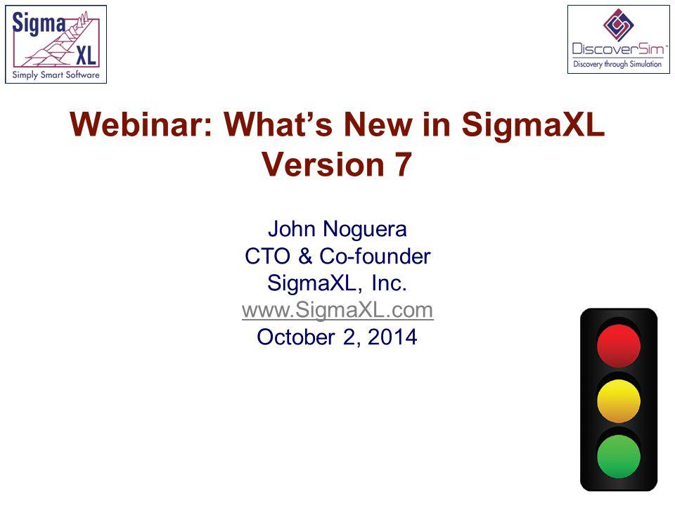 Webinar: What's New in SigmaXL Version 7 John Noguera CTO & Co-founder SigmaXL, Inc.
