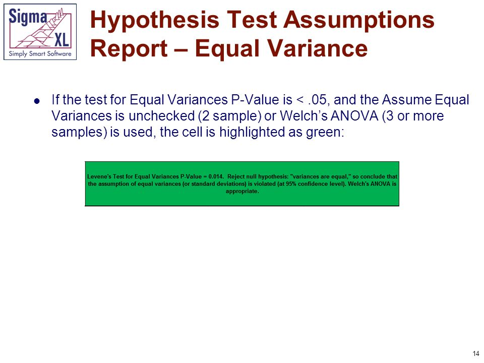 14 If the test for Equal Variances P-Value is <.05, and the Assume Equal Variances is unchecked (2 sample) or Welch's ANOVA (3 or more samples) is use
