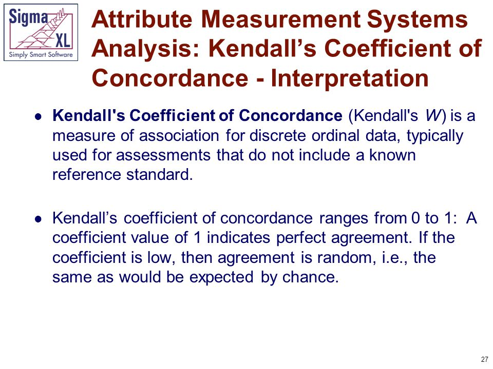 27 Kendall's Coefficient of Concordance (Kendall's W) is a measure of association for discrete ordinal data, typically used for assessments that do no