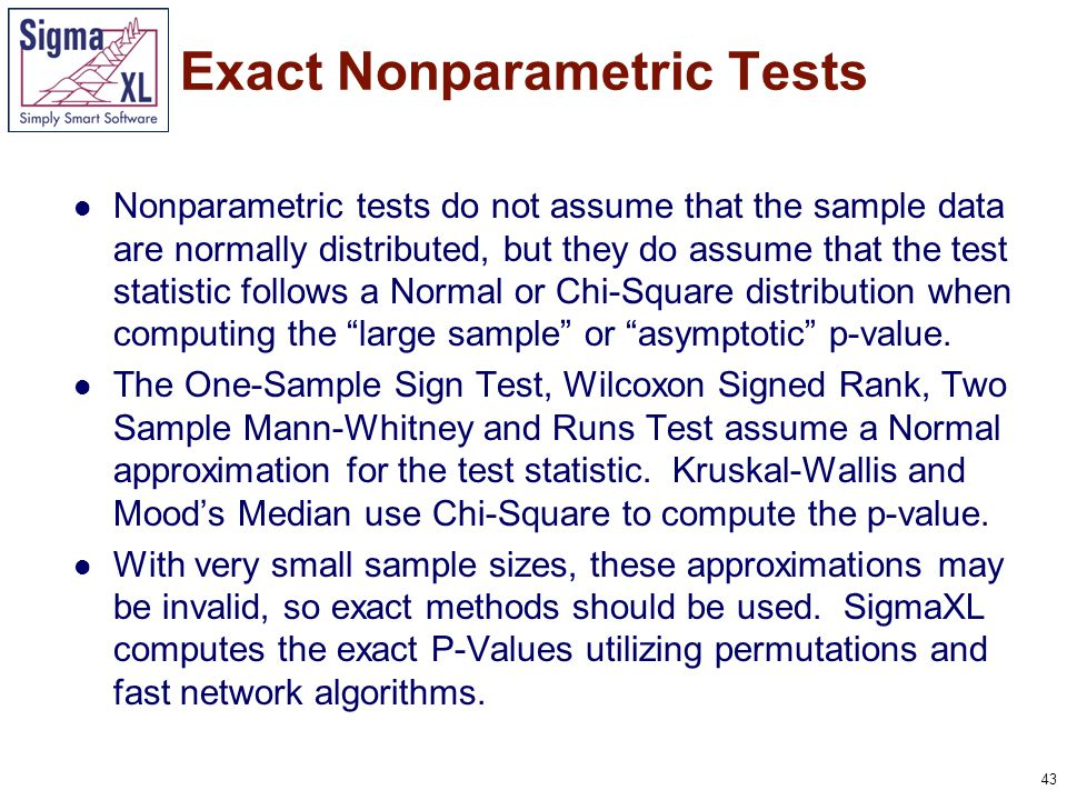43 Nonparametric tests do not assume that the sample data are normally distributed, but they do assume that the test statistic follows a Normal or Chi-Square distribution when computing the large sample or asymptotic p-value.