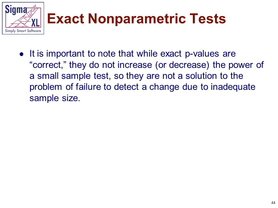 """44 It is important to note that while exact p-values are """"correct,"""" they do not increase (or decrease) the power of a small sample test, so they are n"""
