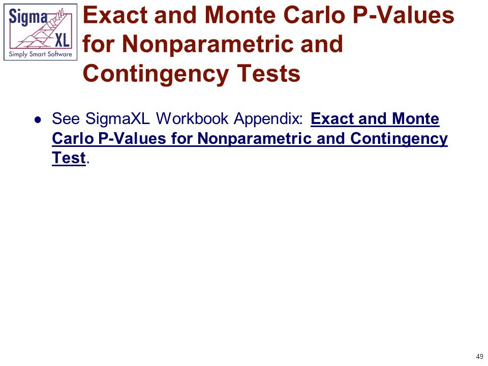 49 See SigmaXL Workbook Appendix: Exact and Monte Carlo P-Values for Nonparametric and Contingency Test.