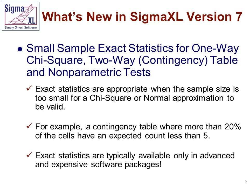 5 Small Sample Exact Statistics for One-Way Chi-Square, Two-Way (Contingency) Table and Nonparametric Tests What's New in SigmaXL Version 7 Exact statistics are appropriate when the sample size is too small for a Chi-Square or Normal approximation to be valid.