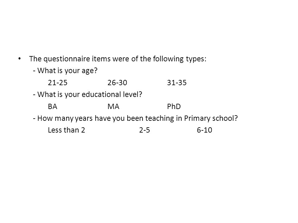 The questionnaire items were of the following types: - What is your age? 21-2526-3031-35 - What is your educational level? BA MA PhD - How many years