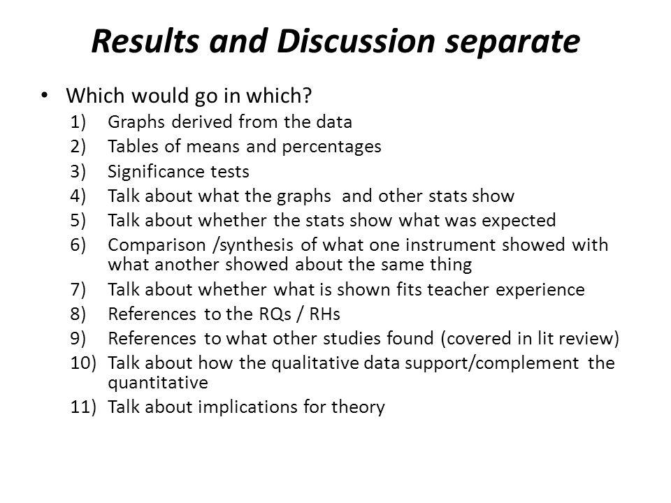 Results and Discussion separate Which would go in which? 1)Graphs derived from the data 2)Tables of means and percentages 3)Significance tests 4)Talk
