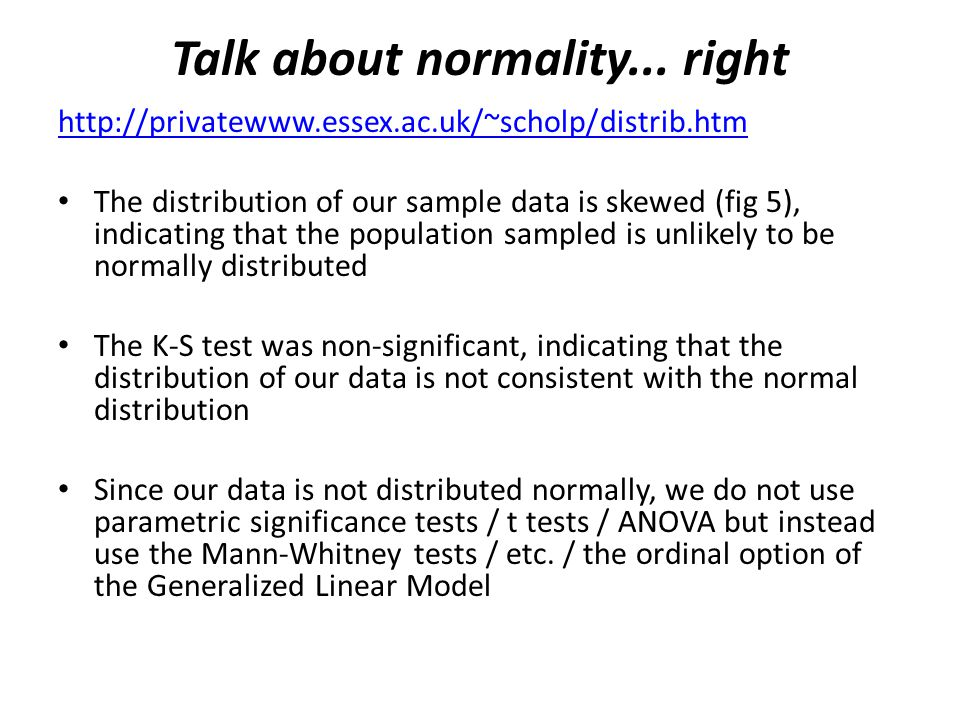 Talk about normality... right http://privatewww.essex.ac.uk/~scholp/distrib.htm The distribution of our sample data is skewed (fig 5), indicating that