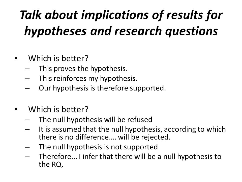 Talk about implications of results for hypotheses and research questions Which is better.