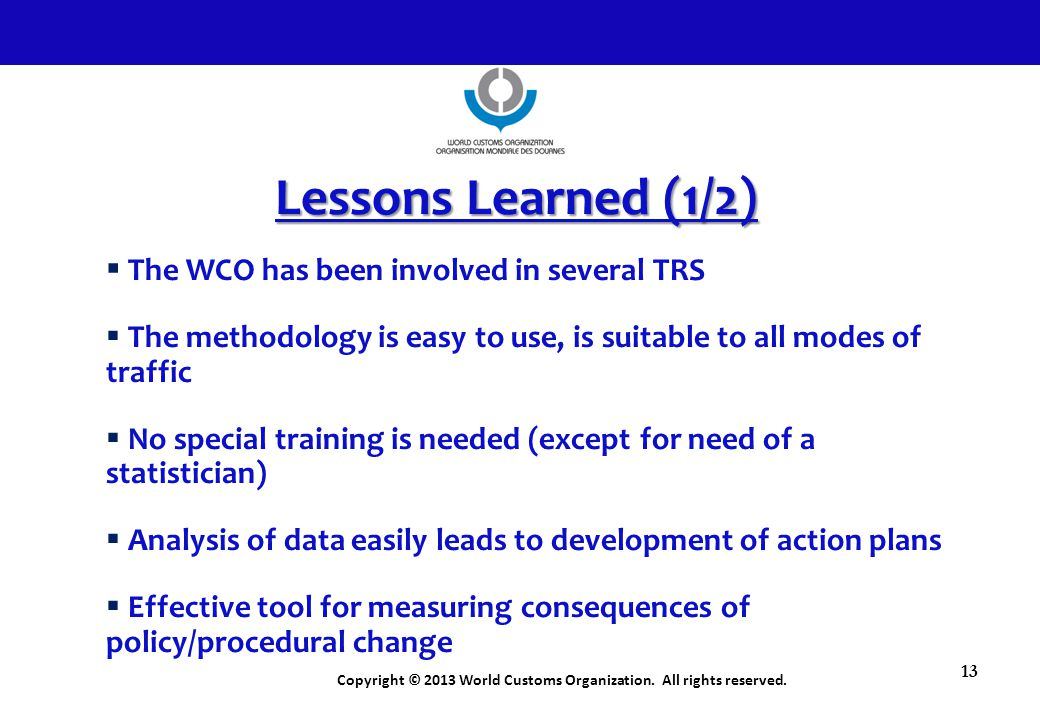 Copyright © 2013 World Customs Organization. All rights reserved. 13 Lessons Learned (1/2)  The WCO has been involved in several TRS  The methodolog