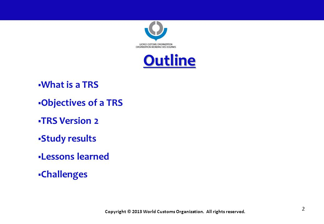 Copyright © 2013 World Customs Organization. All rights reserved. 2 Outline  What is a TRS  Objectives of a TRS  TRS Version 2  Study results  Le