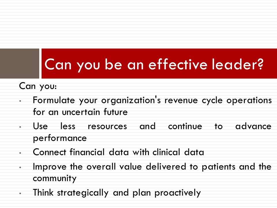 Can you be an effective leader? Can you: Formulate your organization's revenue cycle operations for an uncertain future Use less resources and continu