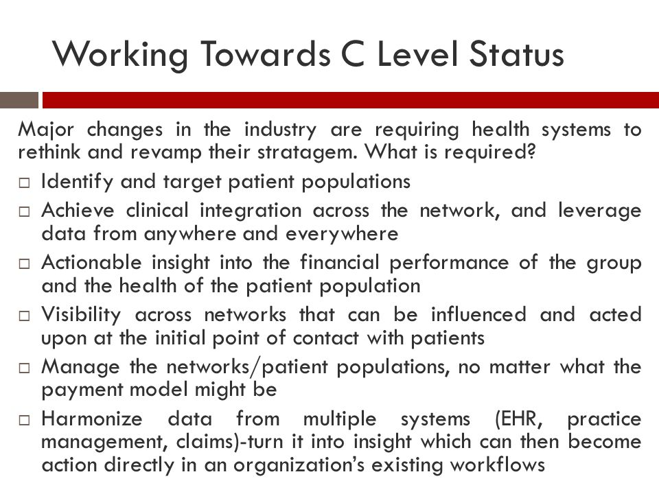 Working Towards C Level Status Major changes in the industry are requiring health systems to rethink and revamp their stratagem. What is required?  I