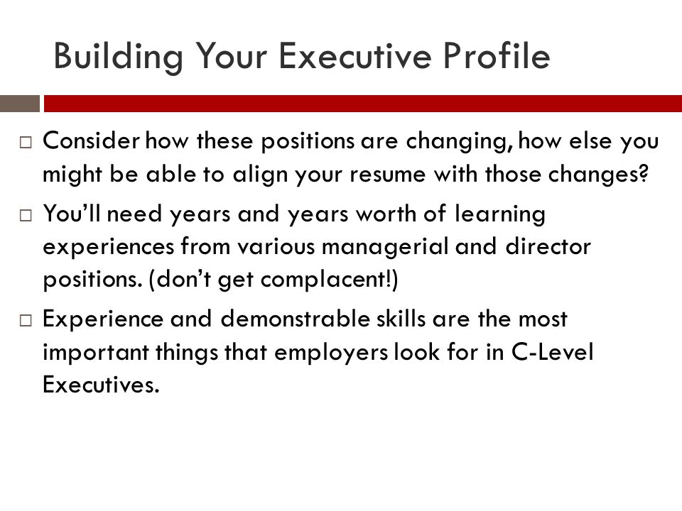 Building Your Executive Profile  Consider how these positions are changing, how else you might be able to align your resume with those changes?  You