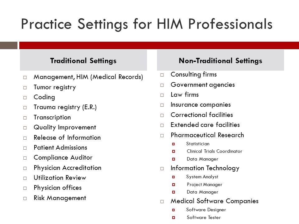 Practice Settings for HIM Professionals  Management, HIM (Medical Records)  Tumor registry  Coding  Trauma registry (E.R.)  Transcription  Quali