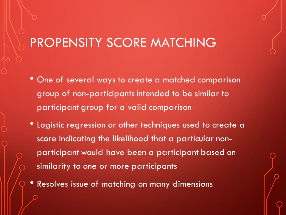 PROPENSITY SCORE MATCHING One of several ways to create a matched comparison group of non-participants intended to be similar to participant group for a valid comparison Logistic regression or other techniques used to create a score indicating the likelihood that a particular non- participant would have been a participant based on similarity to one or more participants Resolves issue of matching on many dimensions