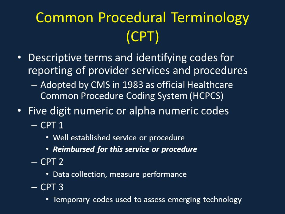 Common Procedural Terminology (CPT) Descriptive terms and identifying codes for reporting of provider services and procedures – Adopted by CMS in 1983 as official Healthcare Common Procedure Coding System (HCPCS) Five digit numeric or alpha numeric codes – CPT 1 Well established service or procedure Reimbursed for this service or procedure – CPT 2 Data collection, measure performance – CPT 3 Temporary codes used to assess emerging technology