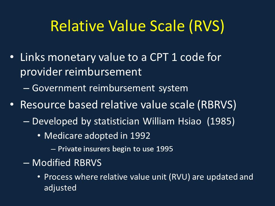 Relative Value Scale (RVS) Links monetary value to a CPT 1 code for provider reimbursement – Government reimbursement system Resource based relative value scale (RBRVS) – Developed by statistician William Hsiao (1985) Medicare adopted in 1992 – Private insurers begin to use 1995 – Modified RBRVS Process where relative value unit (RVU) are updated and adjusted