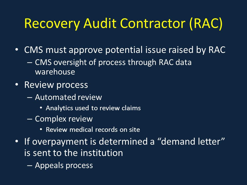 Recovery Audit Contractor (RAC) CMS must approve potential issue raised by RAC – CMS oversight of process through RAC data warehouse Review process – Automated review Analytics used to review claims – Complex review Review medical records on site If overpayment is determined a demand letter is sent to the institution – Appeals process
