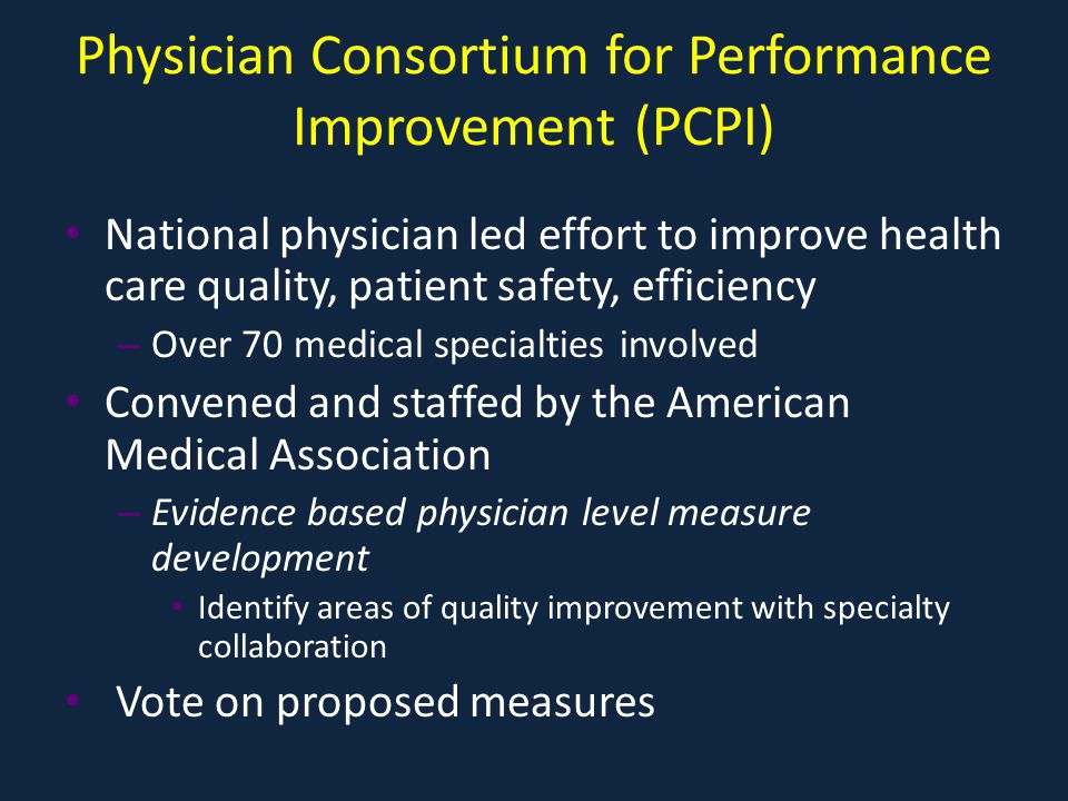 Physician Consortium for Performance Improvement (PCPI) National physician led effort to improve health care quality, patient safety, efficiency – Over 70 medical specialties involved Convened and staffed by the American Medical Association – Evidence based physician level measure development Identify areas of quality improvement with specialty collaboration Vote on proposed measures