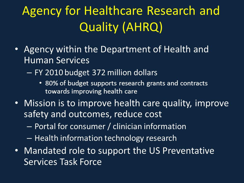 Agency for Healthcare Research and Quality (AHRQ) Agency within the Department of Health and Human Services – FY 2010 budget 372 million dollars 80% of budget supports research grants and contracts towards improving health care Mission is to improve health care quality, improve safety and outcomes, reduce cost – Portal for consumer / clinician information – Health information technology research Mandated role to support the US Preventative Services Task Force