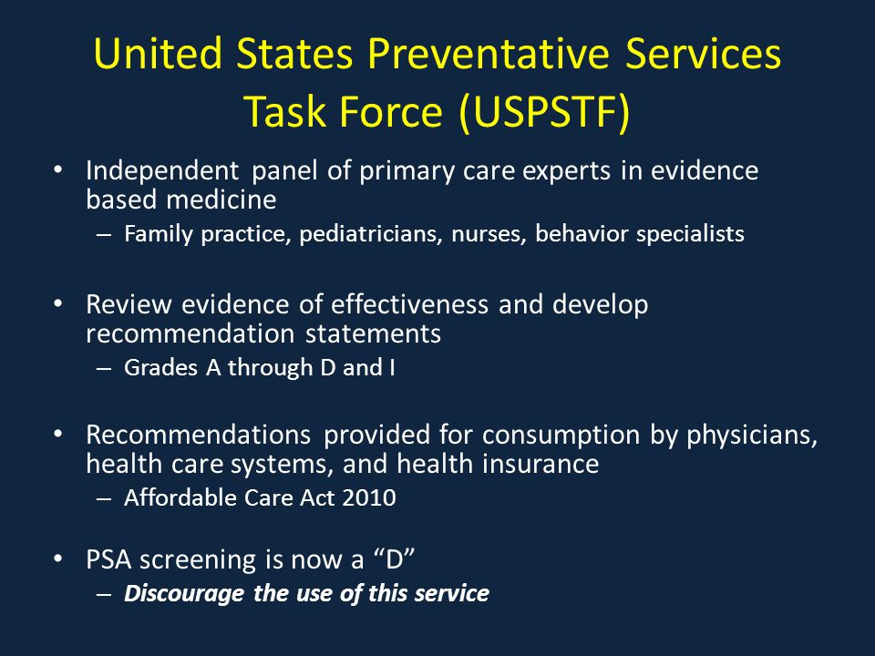 United States Preventative Services Task Force (USPSTF) Independent panel of primary care experts in evidence based medicine – Family practice, pediatricians, nurses, behavior specialists Review evidence of effectiveness and develop recommendation statements – Grades A through D and I Recommendations provided for consumption by physicians, health care systems, and health insurance – Affordable Care Act 2010 PSA screening is now a D – Discourage the use of this service