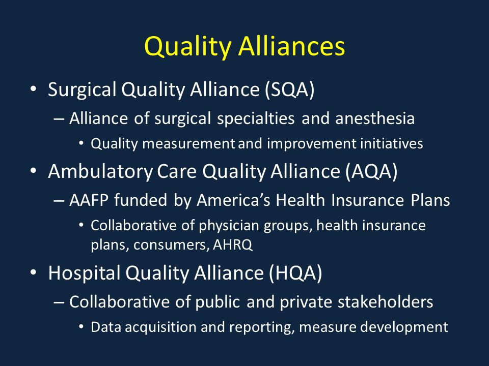 Quality Alliances Surgical Quality Alliance (SQA) – Alliance of surgical specialties and anesthesia Quality measurement and improvement initiatives Ambulatory Care Quality Alliance (AQA) – AAFP funded by America's Health Insurance Plans Collaborative of physician groups, health insurance plans, consumers, AHRQ Hospital Quality Alliance (HQA) – Collaborative of public and private stakeholders Data acquisition and reporting, measure development