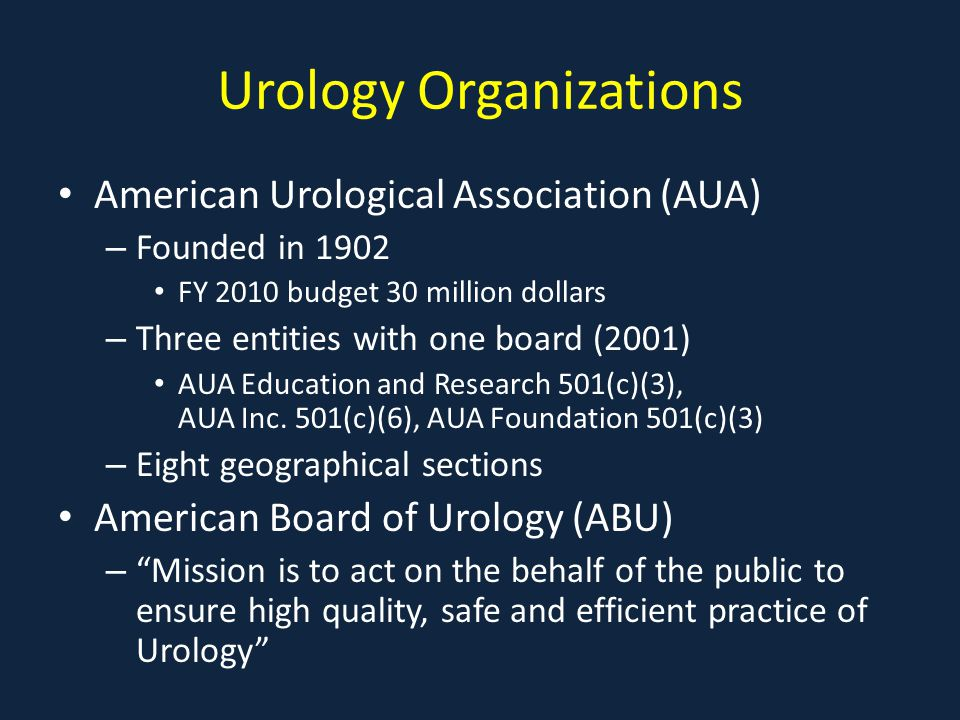 Urology Organizations American Urological Association (AUA) – Founded in 1902 FY 2010 budget 30 million dollars – Three entities with one board (2001) AUA Education and Research 501(c)(3), AUA Inc.