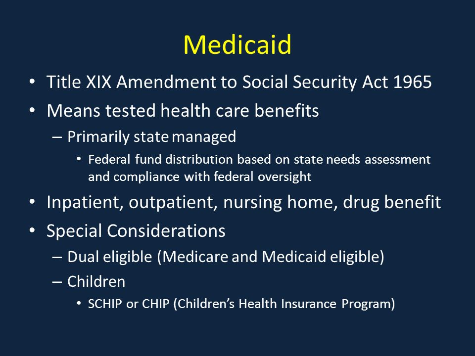Medicaid Title XIX Amendment to Social Security Act 1965 Means tested health care benefits – Primarily state managed Federal fund distribution based on state needs assessment and compliance with federal oversight Inpatient, outpatient, nursing home, drug benefit Special Considerations – Dual eligible (Medicare and Medicaid eligible) – Children SCHIP or CHIP (Children's Health Insurance Program)