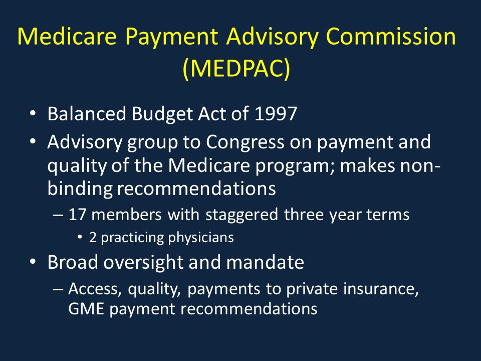 Medicare Payment Advisory Commission (MEDPAC) Balanced Budget Act of 1997 Advisory group to Congress on payment and quality of the Medicare program; makes non- binding recommendations – 17 members with staggered three year terms 2 practicing physicians Broad oversight and mandate – Access, quality, payments to private insurance, GME payment recommendations