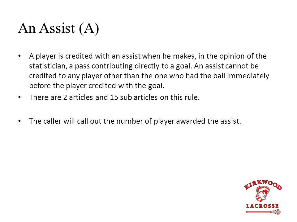 An Assist (A) A player is credited with an assist when he makes, in the opinion of the statistician, a pass contributing directly to a goal.