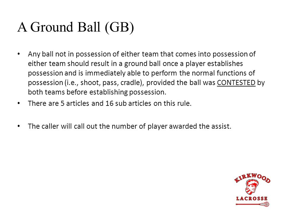 A Ground Ball (GB) Any ball not in possession of either team that comes into possession of either team should result in a ground ball once a player es