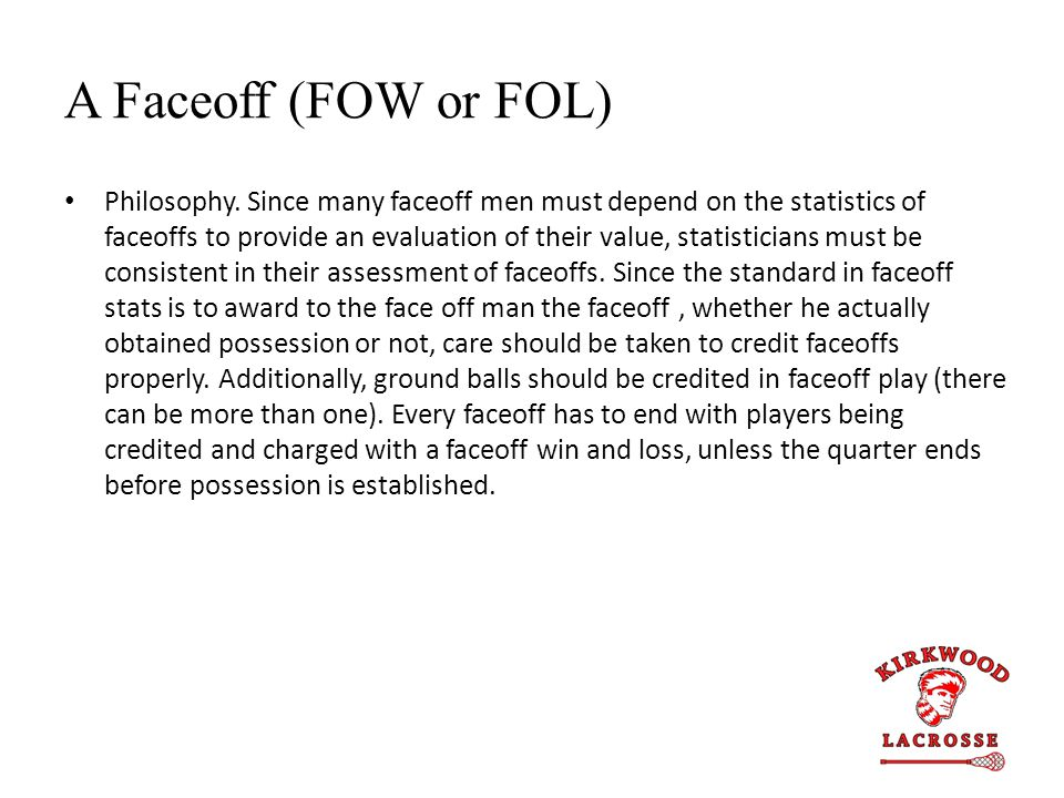 A Faceoff (FOW or FOL) Philosophy. Since many faceoff men must depend on the statistics of faceoffs to provide an evaluation of their value, statistic